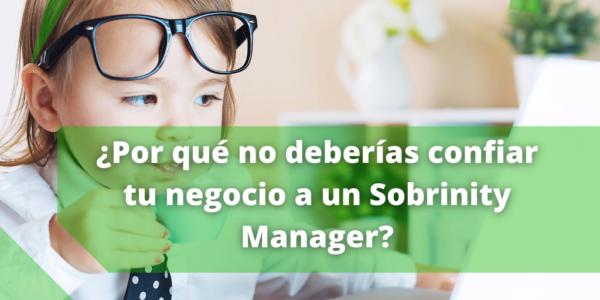 ¿Por qué no deberías confiar tu negocio a un Sobrinity Manager?